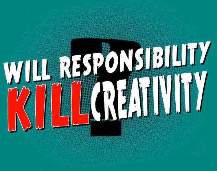 We want to hear from you, will responsibility kill creativity?